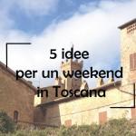 5 idee per un weekend in Toscana: quale scegli?