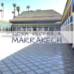 Cosa vedere a Marrakech: 5 luoghi da visitare