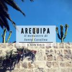 Arequipa: Monastero di Santa Catalina e non solo