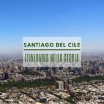 Santiago del Cile: itinerario sui luoghi della storia