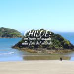 Chiloé: un'isola selvaggia alla fine del mondo