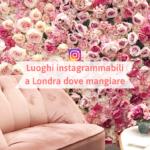 Luoghi instagrammabili a Londra dove mangiare o fare una pausa