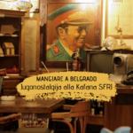 Mangiare a Belgrado: Kafana SFRJ e la Jugonostalgija